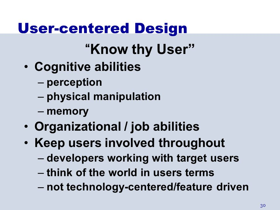 "30 User-centered Design ""Know thy User"" Cognitive abilities –perception –physical manipulation –memory Organizational / job abilities Keep users invol"