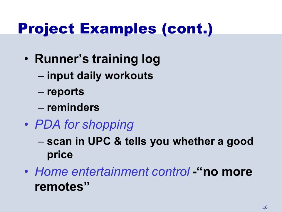 46 Project Examples (cont.) Runner's training log –input daily workouts –reports –reminders PDA for shopping –scan in UPC & tells you whether a good p