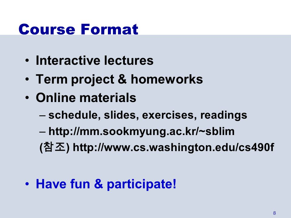 8 Course Format Interactive lectures Term project & homeworks Online materials –schedule, slides, exercises, readings –http://mm.sookmyung.ac.kr/~sbli