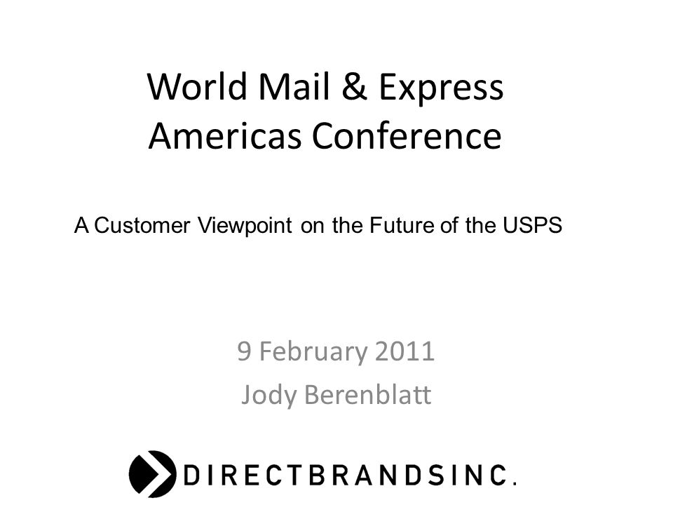 World Mail & Express Americas Conference 9 February 2011 Jody Berenblatt A Customer Viewpoint on the Future of the USPS