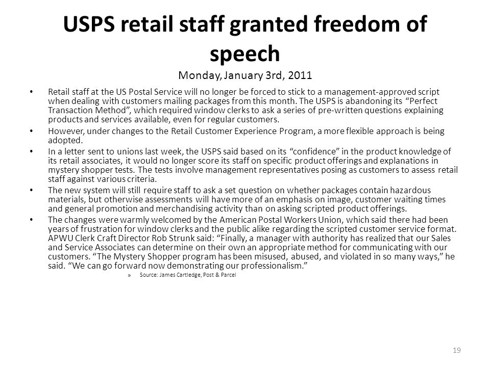 19 USPS retail staff granted freedom of speech Monday, January 3rd, 2011 Retail staff at the US Postal Service will no longer be forced to stick to a management-approved script when dealing with customers mailing packages from this month.