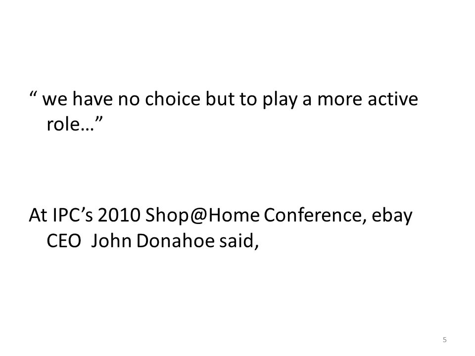 5 we have no choice but to play a more active role… At IPC's 2010 Shop@Home Conference, ebay CEO John Donahoe said, 5