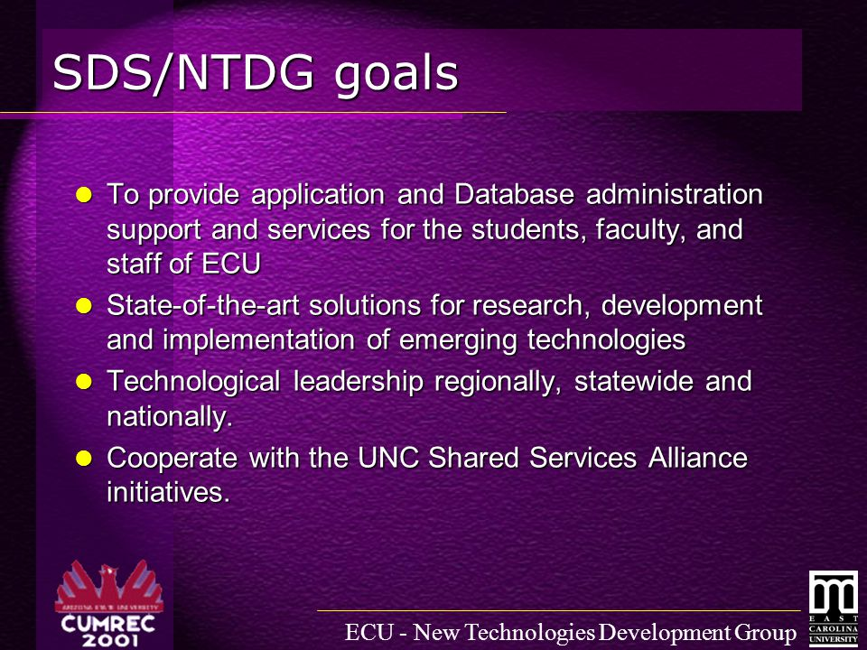 ECU - New Technologies Development Group SDS/NTDG goals To provide application and Database administration support and services for the students, faculty, and staff of ECU To provide application and Database administration support and services for the students, faculty, and staff of ECU State-of-the-art solutions for research, development and implementation of emerging technologies State-of-the-art solutions for research, development and implementation of emerging technologies Technological leadership regionally, statewide and nationally.