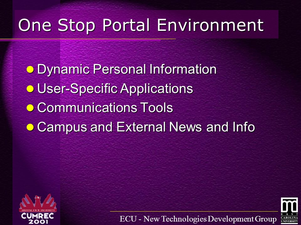 ECU - New Technologies Development Group One Stop Portal Environment Dynamic Personal Information Dynamic Personal Information User-Specific Applications User-Specific Applications Communications Tools Communications Tools Campus and External News and Info Campus and External News and Info