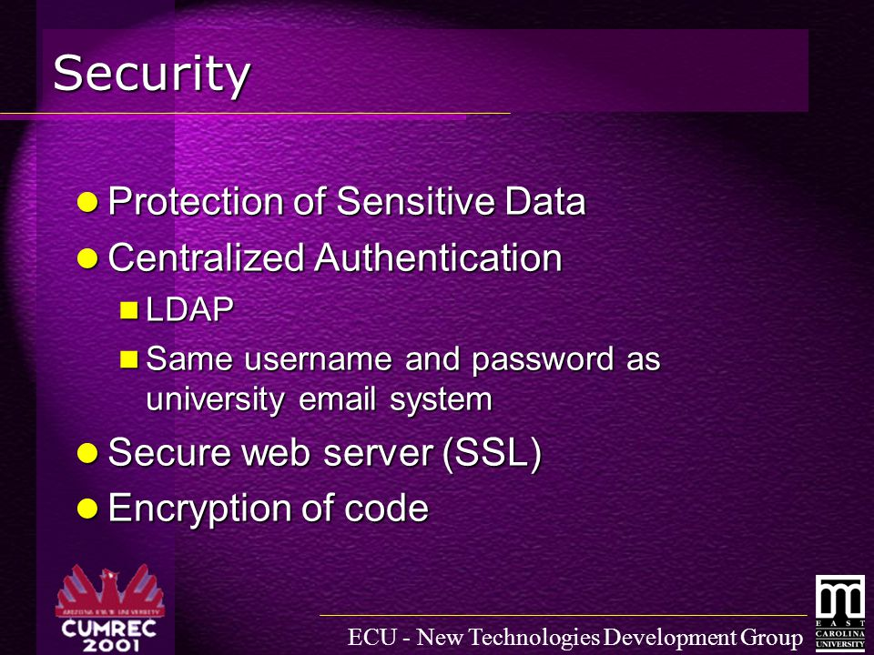 ECU - New Technologies Development Group Security Protection of Sensitive Data Protection of Sensitive Data Centralized Authentication Centralized Authentication LDAP LDAP Same username and password as university email system Same username and password as university email system Secure web server (SSL) Secure web server (SSL) Encryption of code Encryption of code