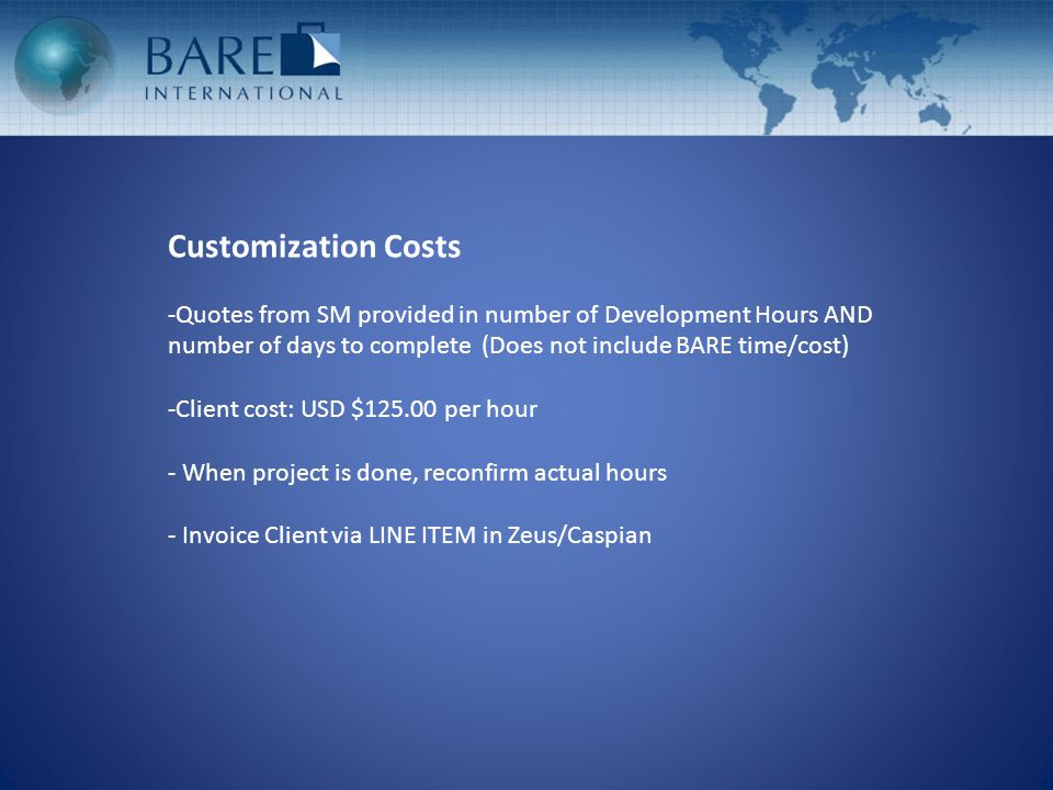 Customization Costs -Quotes from SM provided in number of Development Hours AND number of days to complete (Does not include BARE time/cost) -Client cost: USD $125.00 per hour - When project is done, reconfirm actual hours - Invoice Client via LINE ITEM in Zeus/Caspian