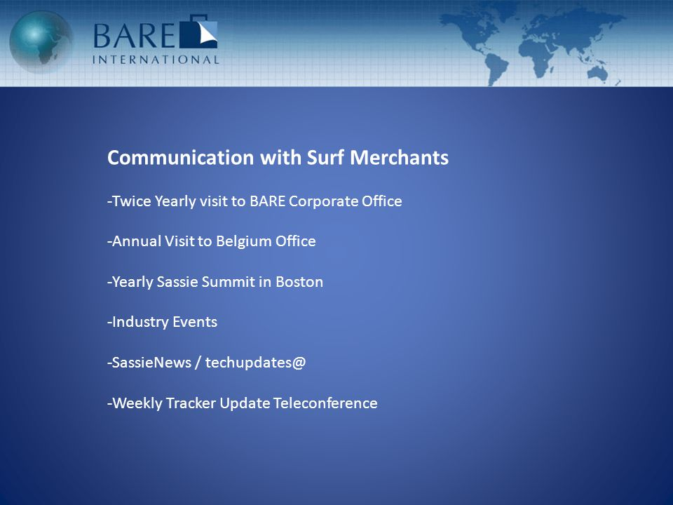 Communication with Surf Merchants -Twice Yearly visit to BARE Corporate Office -Annual Visit to Belgium Office -Yearly Sassie Summit in Boston -Indust