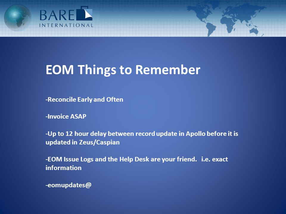 EOM Things to Remember -Reconcile Early and Often -Invoice ASAP -Up to 12 hour delay between record update in Apollo before it is updated in Zeus/Caspian -EOM Issue Logs and the Help Desk are your friend.