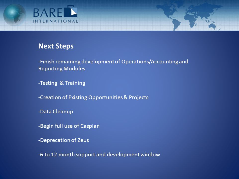 Next Steps -Finish remaining development of Operations/Accounting and Reporting Modules -Testing & Training -Creation of Existing Opportunities & Proj