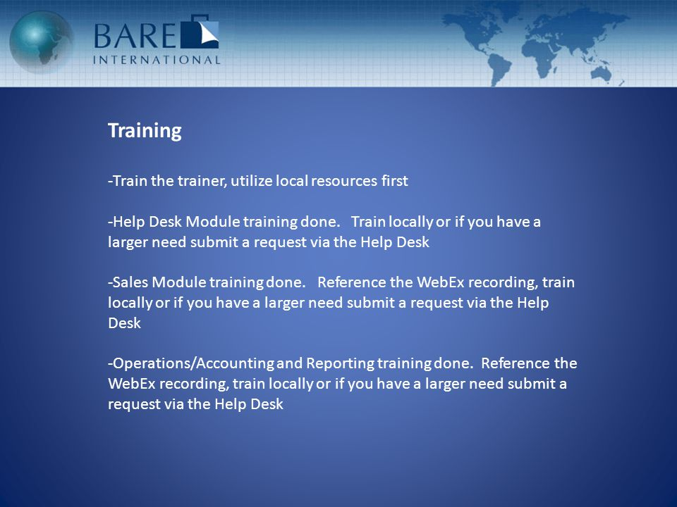 Training -Train the trainer, utilize local resources first -Help Desk Module training done.
