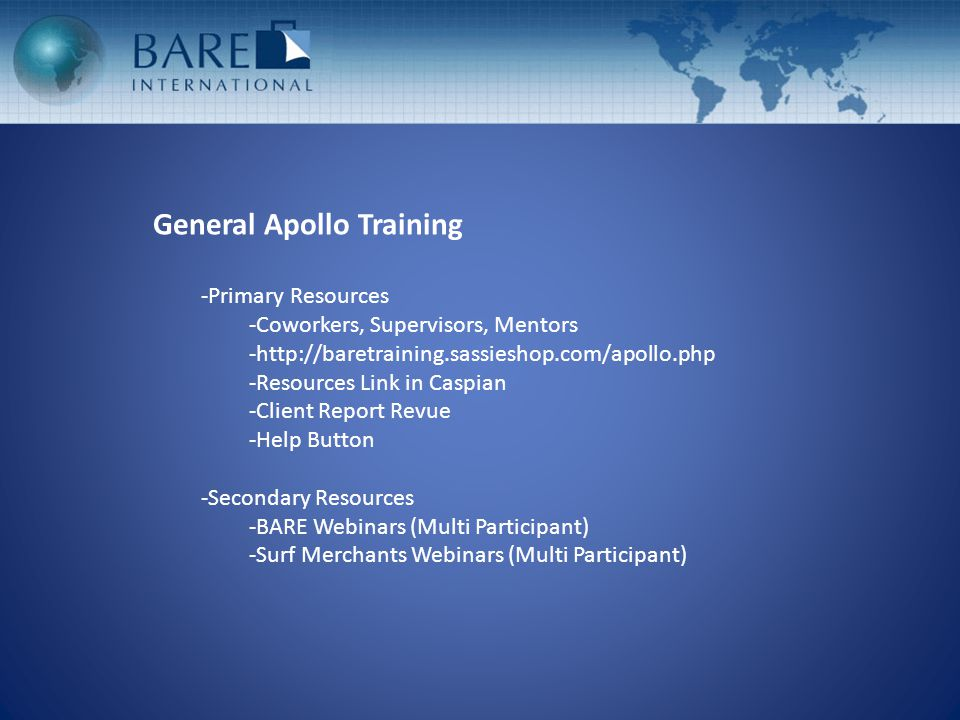 General Apollo Training -Primary Resources -Coworkers, Supervisors, Mentors -http://baretraining.sassieshop.com/apollo.php -Resources Link in Caspian -Client Report Revue -Help Button -Secondary Resources -BARE Webinars (Multi Participant) -Surf Merchants Webinars (Multi Participant)