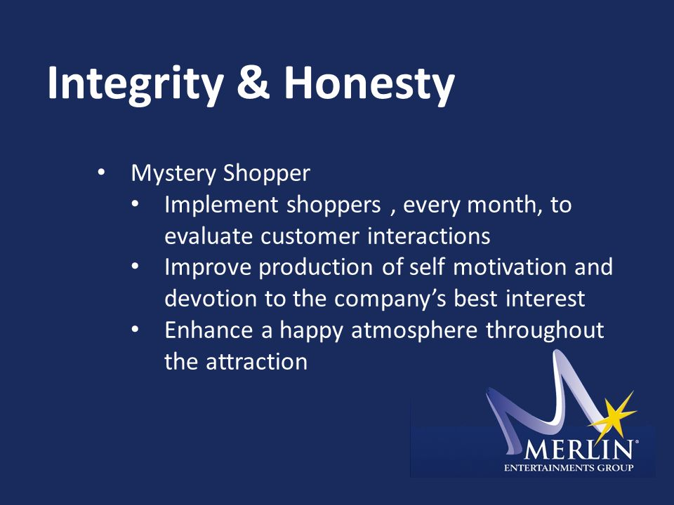 Integrity & Honesty Mystery Shopper Implement shoppers, every month, to evaluate customer interactions Improve production of self motivation and devotion to the company's best interest Enhance a happy atmosphere throughout the attraction