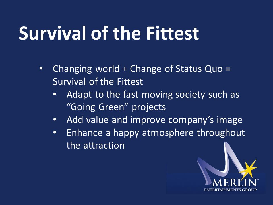 Survival of the Fittest Changing world + Change of Status Quo = Survival of the Fittest Adapt to the fast moving society such as Going Green projects Add value and improve company's image Enhance a happy atmosphere throughout the attraction