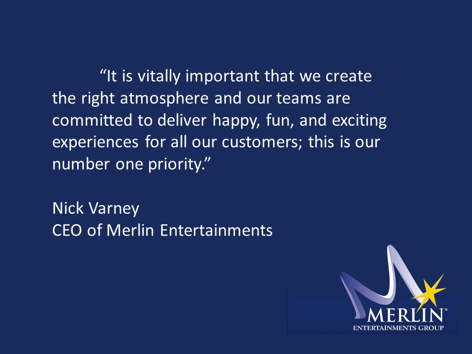It is vitally important that we create the right atmosphere and our teams are committed to deliver happy, fun, and exciting experiences for all our customers; this is our number one priority. Nick Varney CEO of Merlin Entertainments