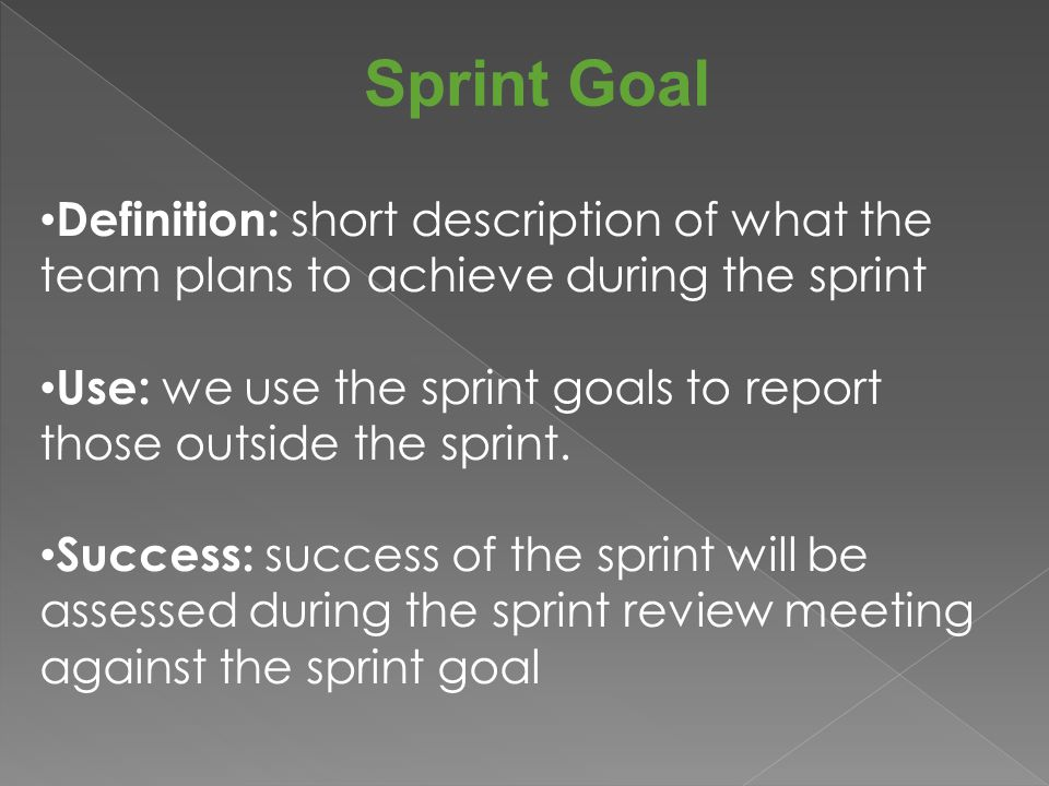 Sprint Goal Definition: short description of what the team plans to achieve during the sprint Use: we use the sprint goals to report those outside the sprint.