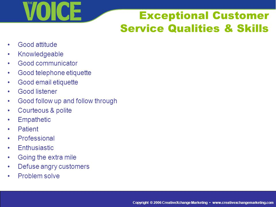 Copyright © 2006 CreativeXchange Marketing www.creativexchangemarketing.com Exceptional Customer Service Qualities & Skills Good attitude Knowledgeabl