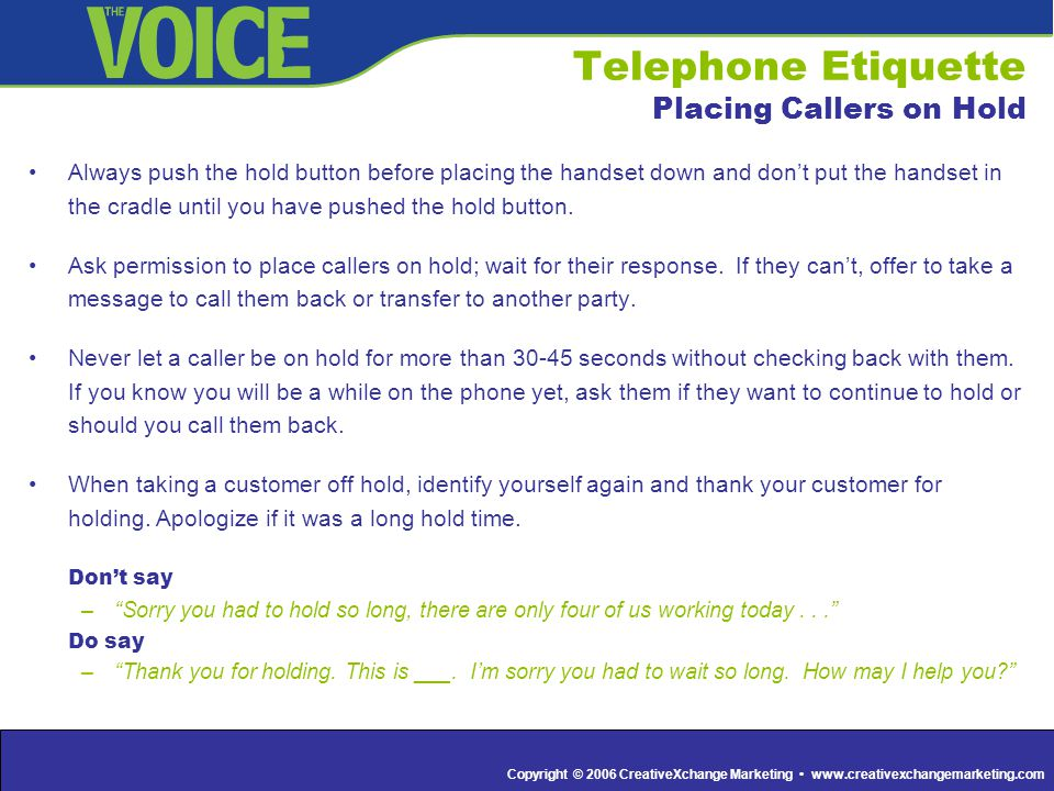 Copyright © 2006 CreativeXchange Marketing www.creativexchangemarketing.com Telephone Etiquette Placing Callers on Hold Always push the hold button before placing the handset down and don't put the handset in the cradle until you have pushed the hold button.