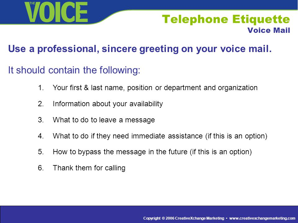 Copyright © 2006 CreativeXchange Marketing www.creativexchangemarketing.com Telephone Etiquette Voice Mail Use a professional, sincere greeting on you