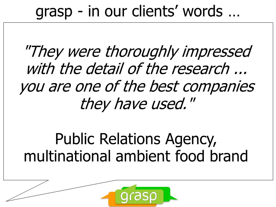 grasp - in our clients' words … They were thoroughly impressed with the detail of the research...