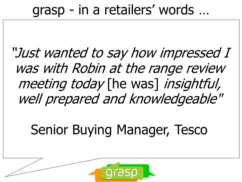 grasp - in a retailers' words … Just wanted to say how impressed I was with Robin at the range review meeting today [he was] insightful, well prepared and knowledgeable Senior Buying Manager, Tesco