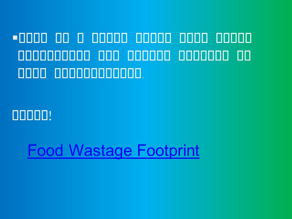  This is a short video clip which summarizes the points covered in this presentation. ENJOY ! Food Wastage Footprint