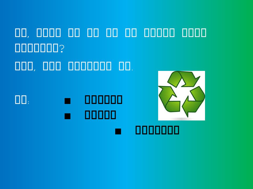 So, what do we do to solve this problem ? Yes, you guessed it. We : ■ Reduce ■ Reuse ■ Recycle