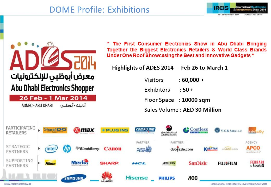 Visitors : 60,000 + Exhibitors : 50 + Floor Space : 10000 sqm Sales Volume : AED 30 Million Highlights of ADES 2014 – Feb 26 to March 1 The First Consumer Electronics Show in Abu Dhabi Bringing Together the Biggest Electronics Retailers & World Class Brands Under One Roof Showcasing the Best and Innovative Gadgets DOME Profile: Exhibitions
