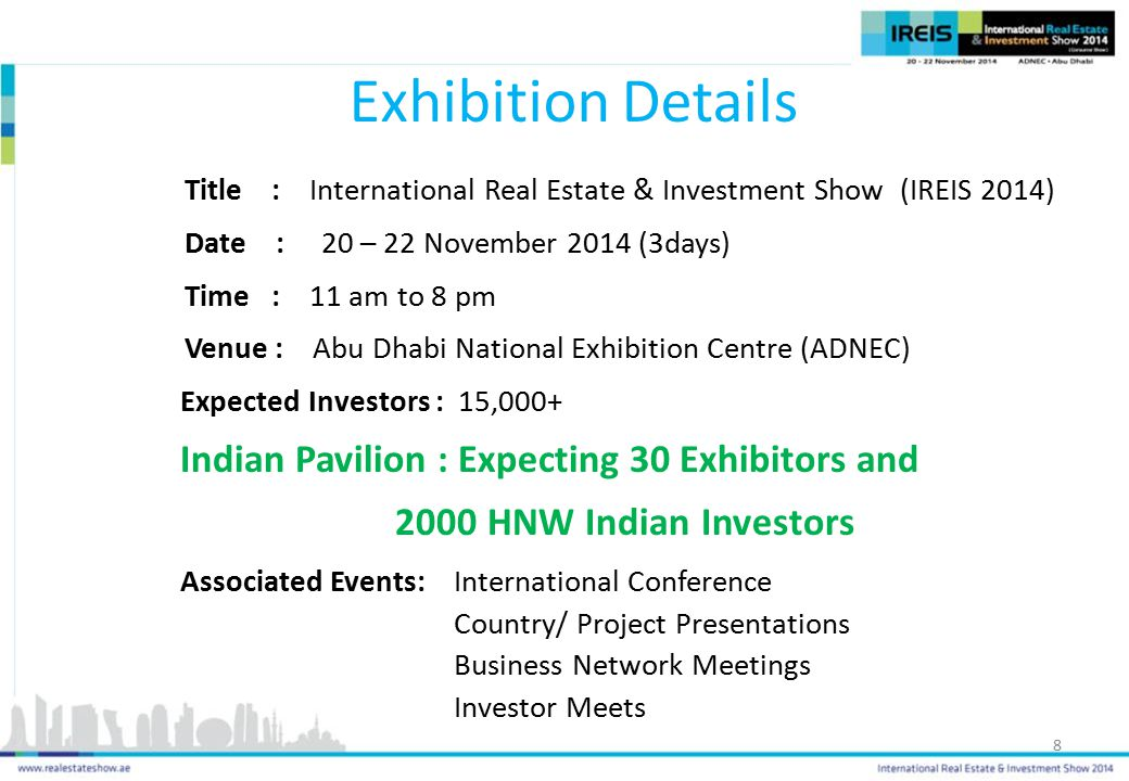 Exhibition Details Title : International Real Estate & Investment Show (IREIS 2014) Date : 20 – 22 November 2014 (3days) Time : 11 am to 8 pm Venue : Abu Dhabi National Exhibition Centre (ADNEC) Expected Investors : 15,000+ Indian Pavilion : Expecting 30 Exhibitors and 2000 HNW Indian Investors Associated Events: International Conference Country/ Project Presentations Business Network Meetings Investor Meets 8