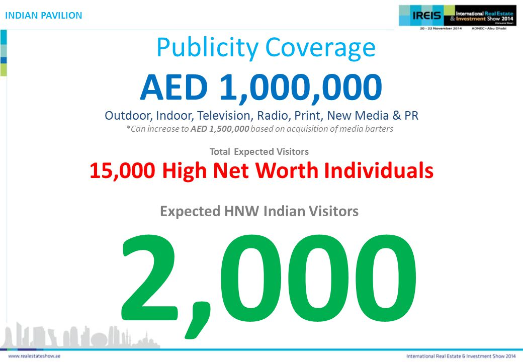 INDIAN PAVILION Publicity Coverage AED 1,000,000 Outdoor, Indoor, Television, Radio, Print, New Media & PR *Can increase to AED 1,500,000 based on acquisition of media barters 15,000 High Net Worth Individuals Total Expected Visitors Expected HNW Indian Visitors 2,000