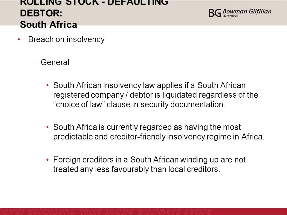 ROLLING STOCK - DEFAULTING DEBTOR: South Africa Breach on insolvency –General South African insolvency law applies if a South African registered company / debtor is liquidated regardless of the choice of law clause in security documentation.