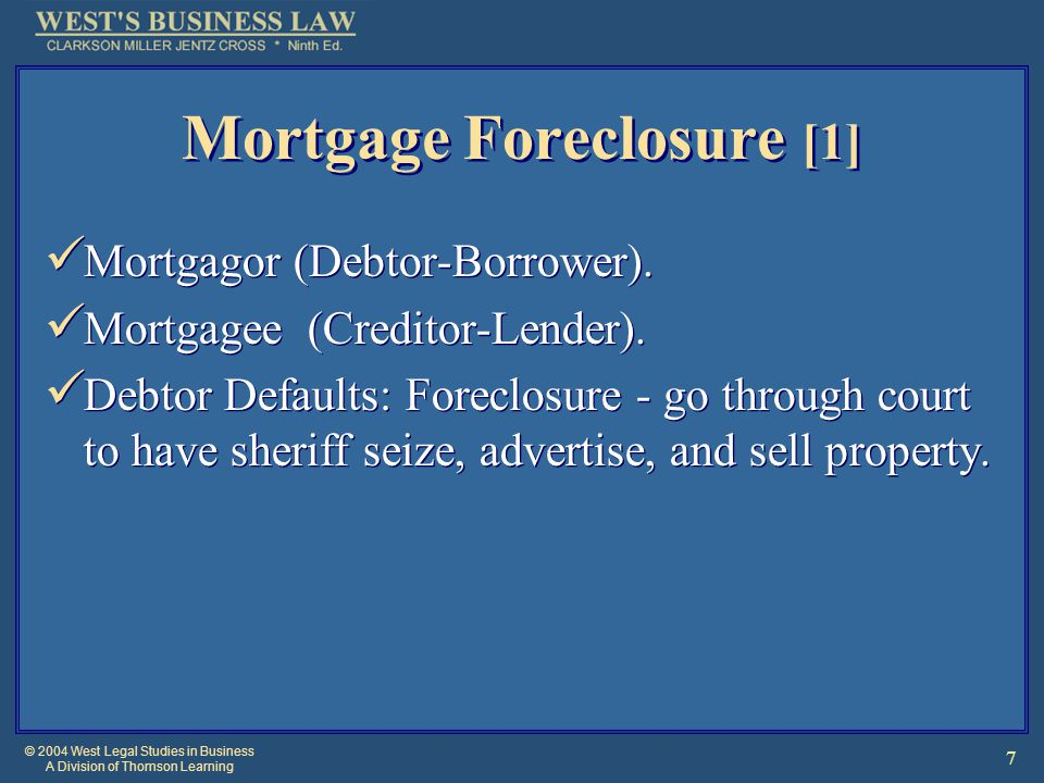 © 2004 West Legal Studies in Business A Division of Thomson Learning 7 Mortgage Foreclosure [1] Mortgagor (Debtor-Borrower).
