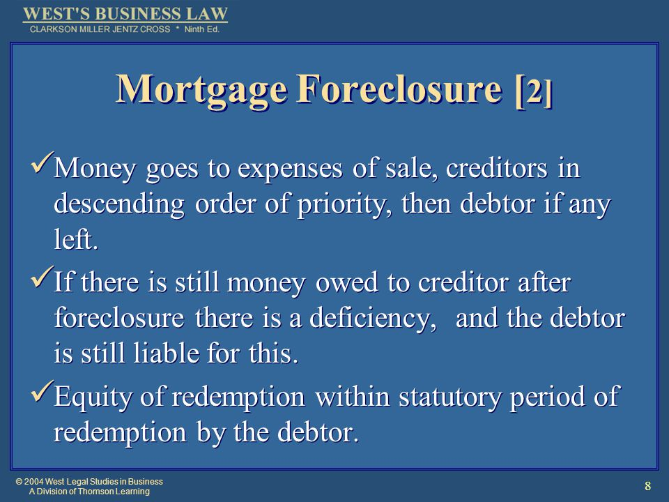 © 2004 West Legal Studies in Business A Division of Thomson Learning 8 Mortgage Foreclosure [ 2] Money goes to expenses of sale, creditors in descending order of priority, then debtor if any left.