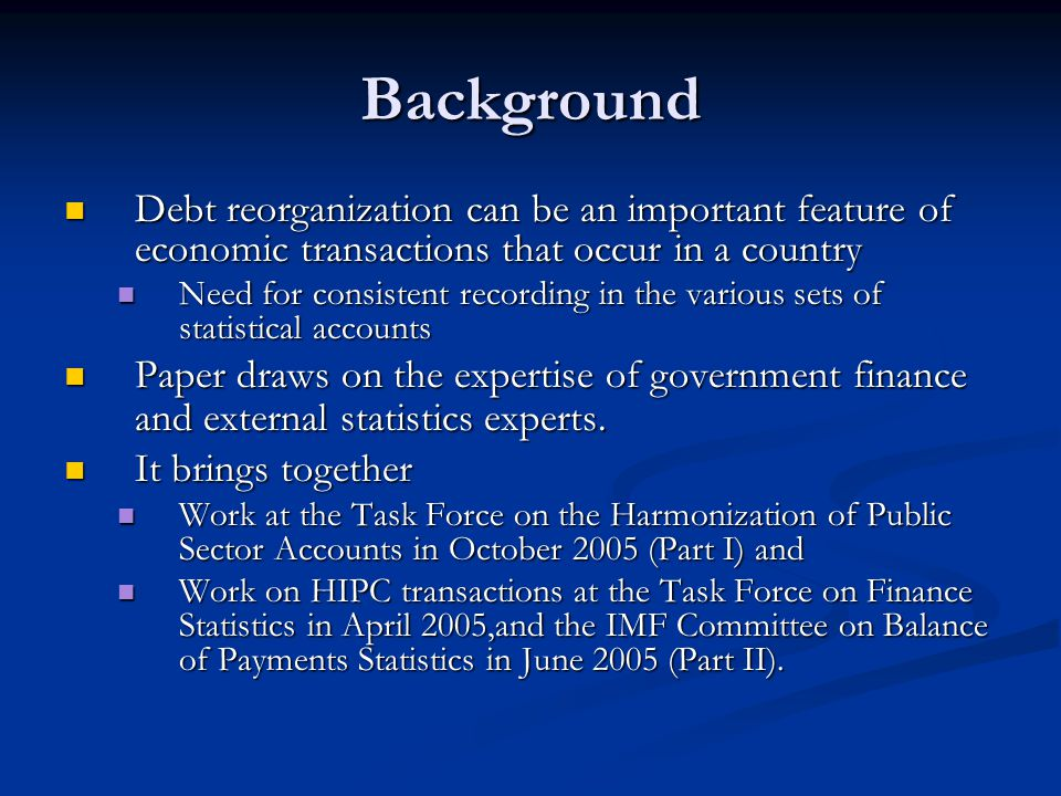 Background Debt reorganization can be an important feature of economic transactions that occur in a country Debt reorganization can be an important feature of economic transactions that occur in a country Need for consistent recording in the various sets of statistical accounts Need for consistent recording in the various sets of statistical accounts Paper draws on the expertise of government finance and external statistics experts.