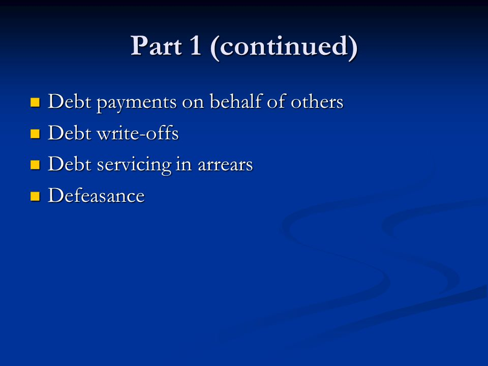 Part 1 (continued) Debt payments on behalf of others Debt payments on behalf of others Debt write-offs Debt write-offs Debt servicing in arrears Debt servicing in arrears Defeasance Defeasance