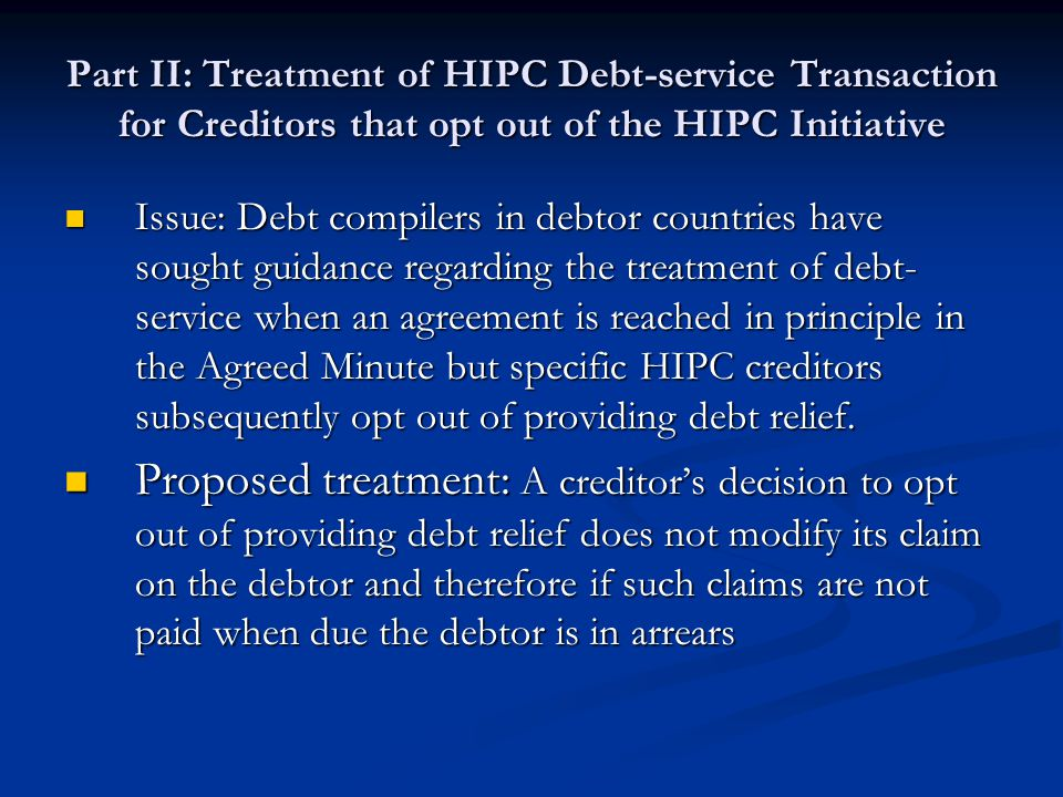 Part II: Treatment of HIPC Debt-service Transaction for Creditors that opt out of the HIPC Initiative Issue: Debt compilers in debtor countries have sought guidance regarding the treatment of debt- service when an agreement is reached in principle in the Agreed Minute but specific HIPC creditors subsequently opt out of providing debt relief.