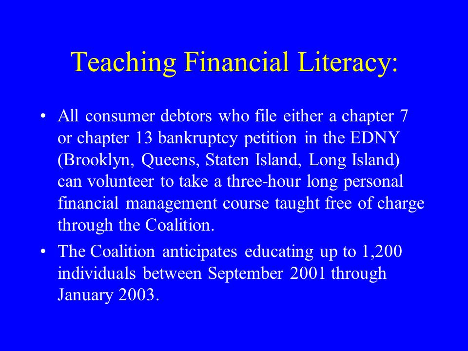 Teaching Financial Literacy: All consumer debtors who file either a chapter 7 or chapter 13 bankruptcy petition in the EDNY (Brooklyn, Queens, Staten Island, Long Island) can volunteer to take a three-hour long personal financial management course taught free of charge through the Coalition.