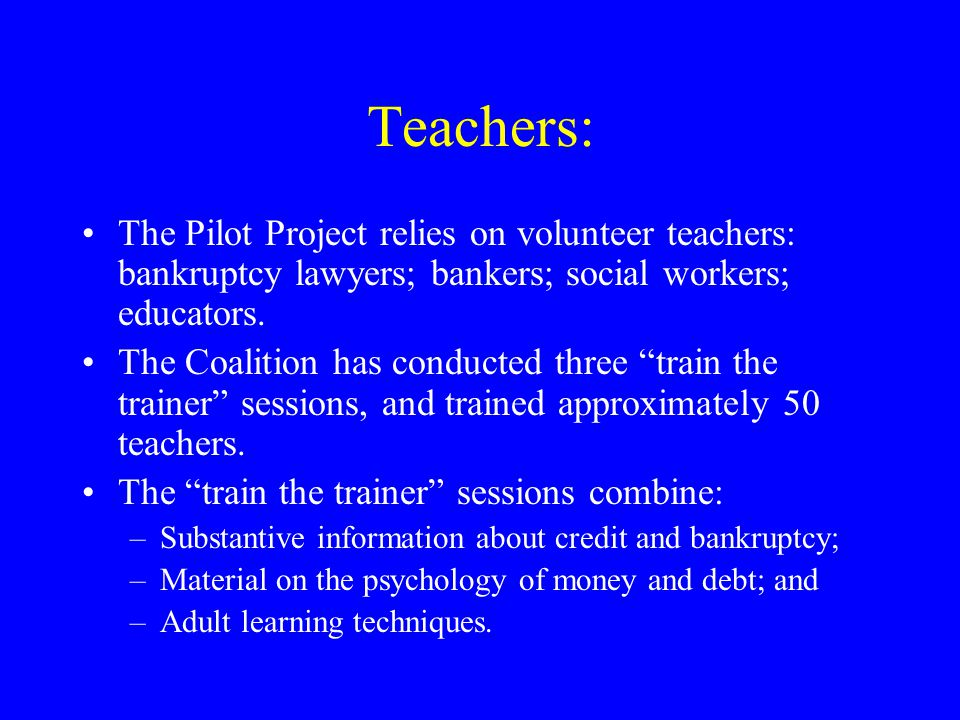 Teachers: The Pilot Project relies on volunteer teachers: bankruptcy lawyers; bankers; social workers; educators.