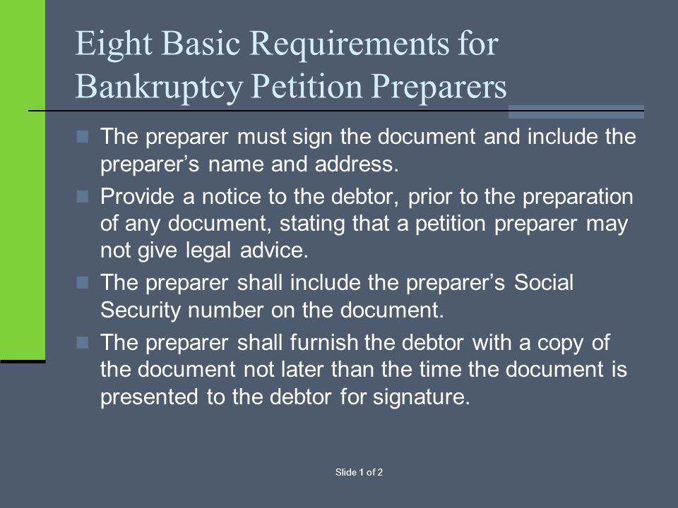 Slide 1 of 2 Eight Basic Requirements for Bankruptcy Petition Preparers The preparer must sign the document and include the preparer's name and address.