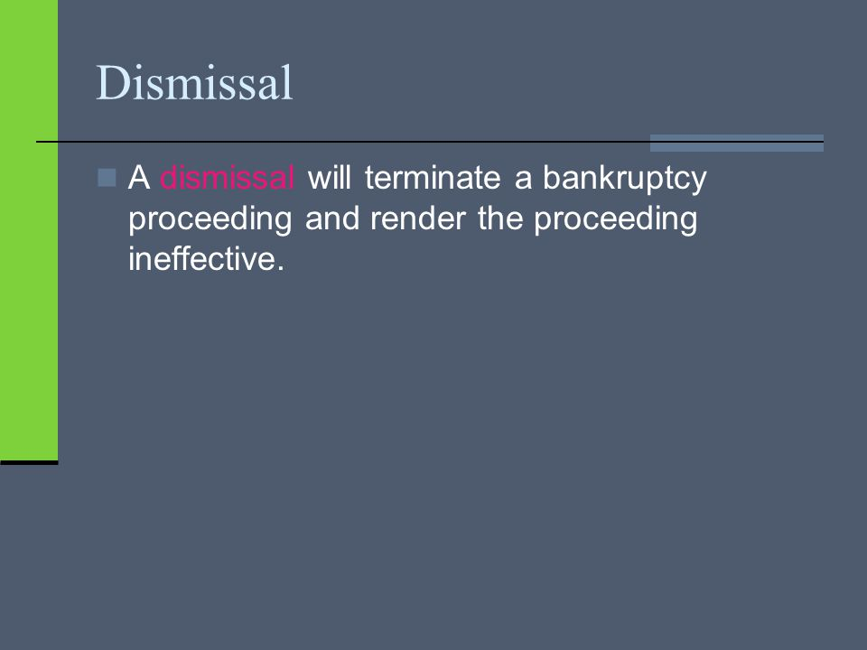 Dismissal A dismissal will terminate a bankruptcy proceeding and render the proceeding ineffective.