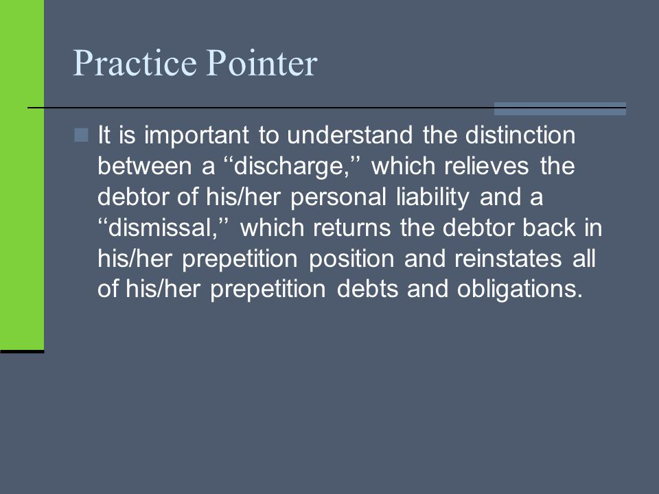 Practice Pointer It is important to understand the distinction between a ''discharge,'' which relieves the debtor of his/her personal liability and a