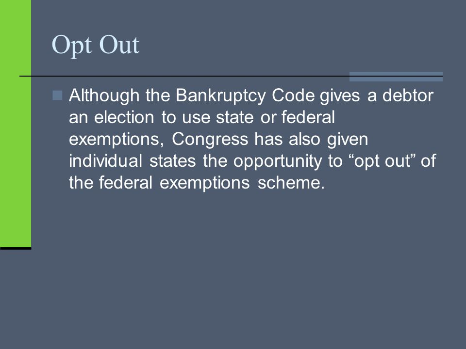 Opt Out Although the Bankruptcy Code gives a debtor an election to use state or federal exemptions, Congress has also given individual states the oppo