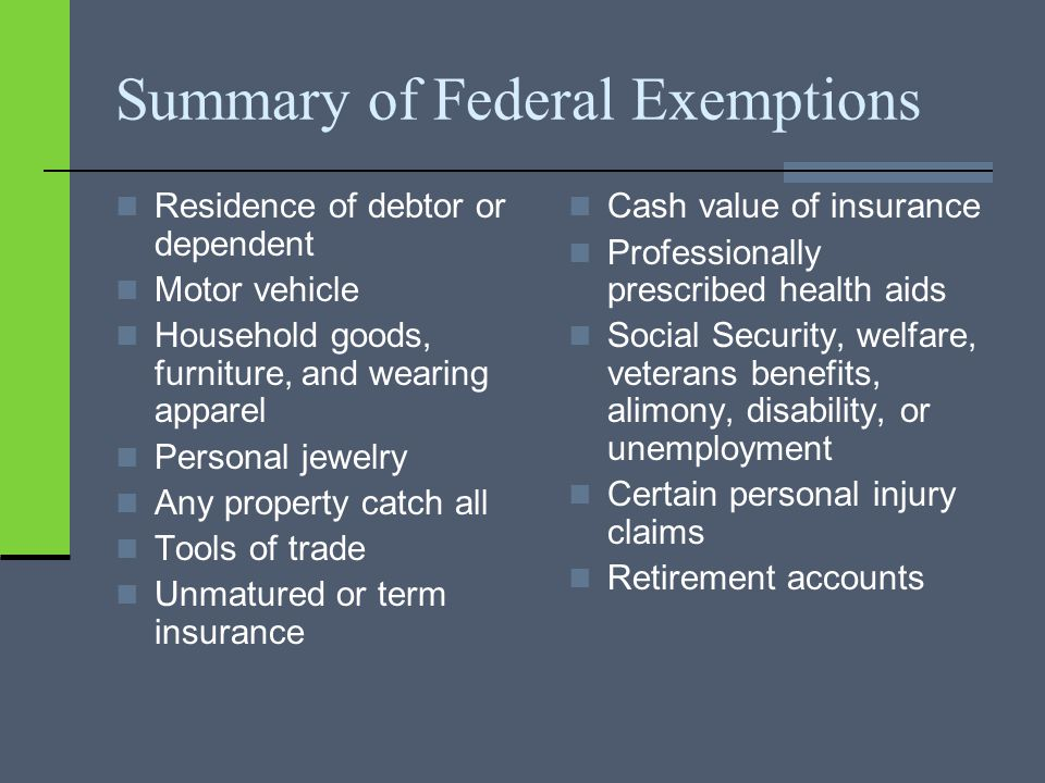 Summary of Federal Exemptions Residence of debtor or dependent Motor vehicle Household goods, furniture, and wearing apparel Personal jewelry Any property catch all Tools of trade Unmatured or term insurance Cash value of insurance Professionally prescribed health aids Social Security, welfare, veterans benefits, alimony, disability, or unemployment Certain personal injury claims Retirement accounts