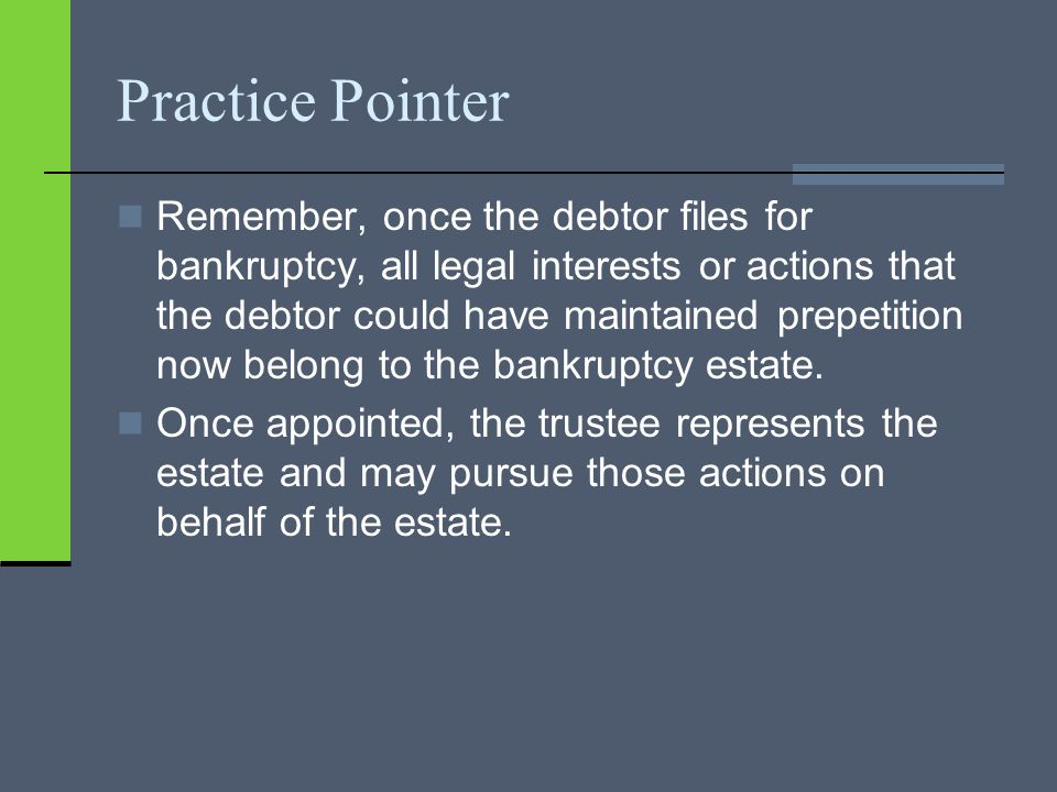 Practice Pointer Remember, once the debtor files for bankruptcy, all legal interests or actions that the debtor could have maintained prepetition now belong to the bankruptcy estate.