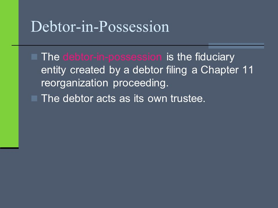 Debtor-in-Possession The debtor-in-possession is the fiduciary entity created by a debtor filing a Chapter 11 reorganization proceeding. The debtor ac