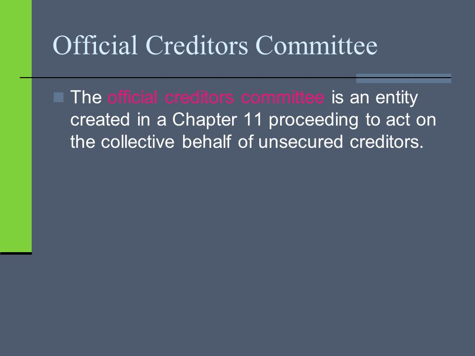 Official Creditors Committee The official creditors committee is an entity created in a Chapter 11 proceeding to act on the collective behalf of unsec