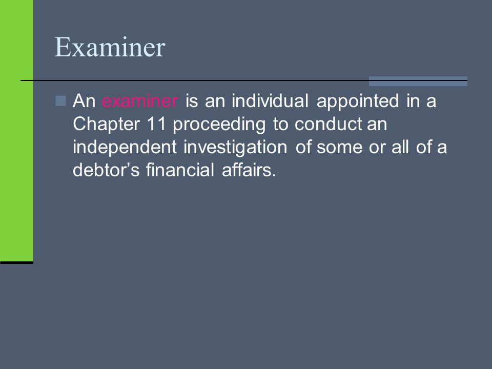 Examiner An examiner is an individual appointed in a Chapter 11 proceeding to conduct an independent investigation of some or all of a debtor's financial affairs.