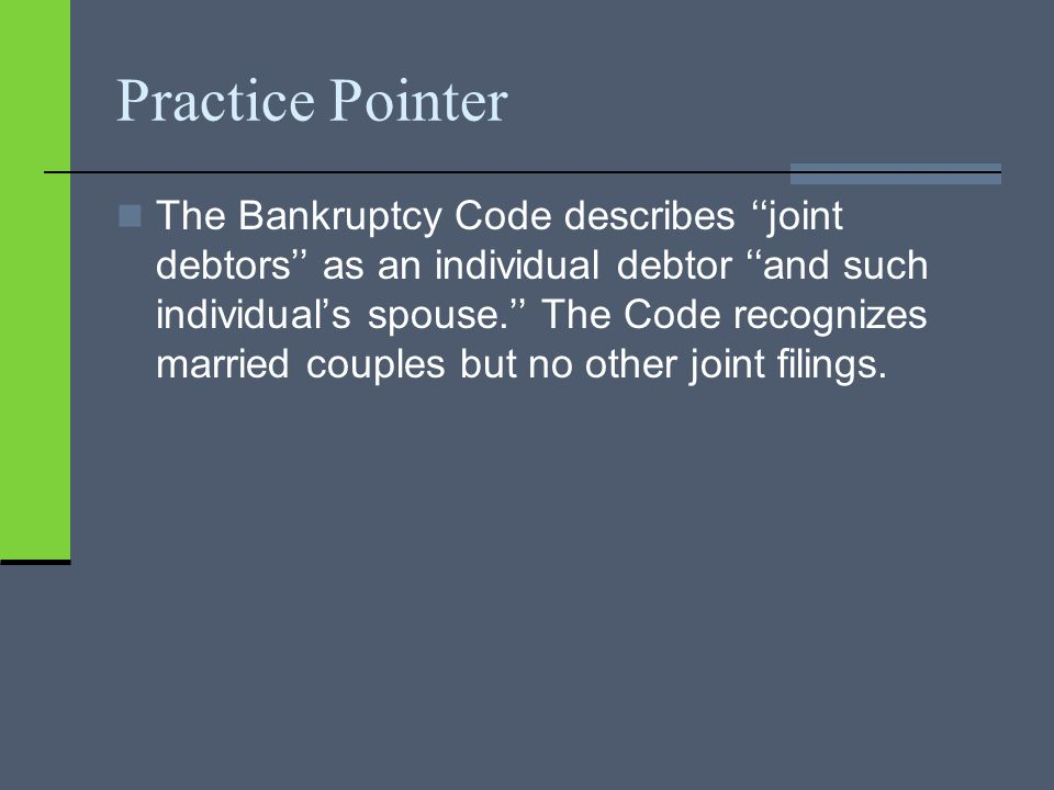 Practice Pointer The Bankruptcy Code describes ''joint debtors'' as an individual debtor ''and such individual's spouse.'' The Code recognizes married couples but no other joint filings.
