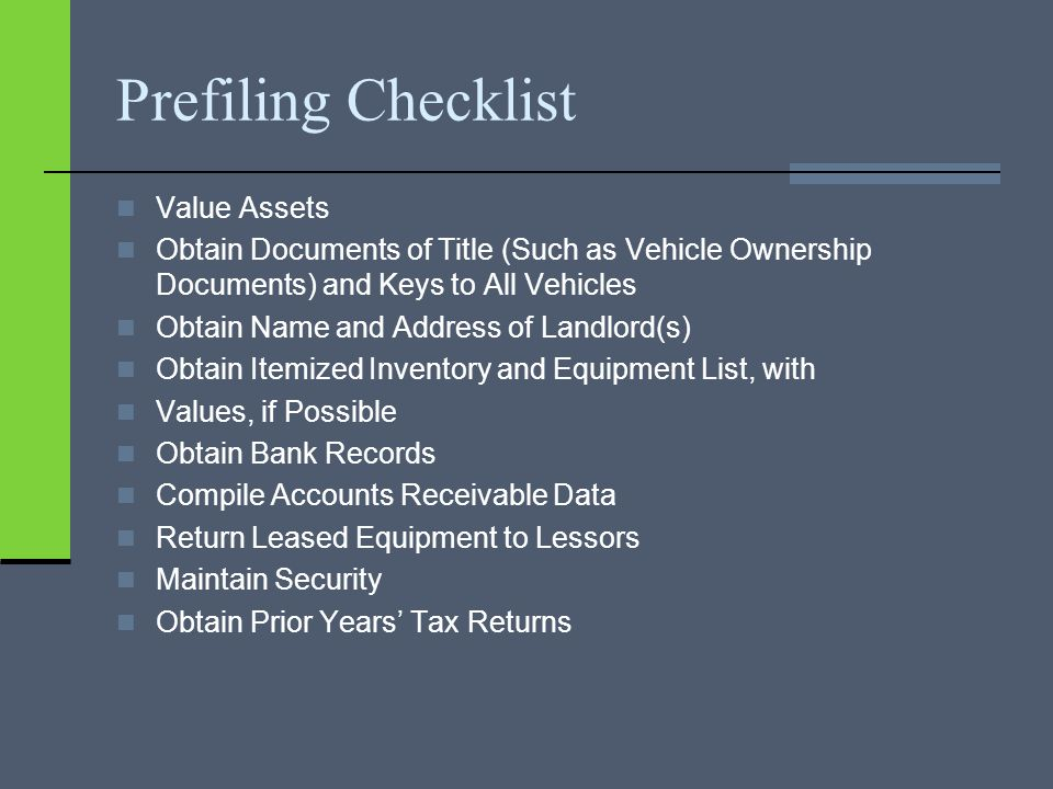 Prefiling Checklist Value Assets Obtain Documents of Title (Such as Vehicle Ownership Documents) and Keys to All Vehicles Obtain Name and Address of Landlord(s) Obtain Itemized Inventory and Equipment List, with Values, if Possible Obtain Bank Records Compile Accounts Receivable Data Return Leased Equipment to Lessors Maintain Security Obtain Prior Years' Tax Returns
