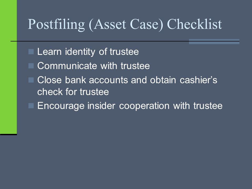 Postfiling (Asset Case) Checklist Learn identity of trustee Communicate with trustee Close bank accounts and obtain cashier's check for trustee Encourage insider cooperation with trustee