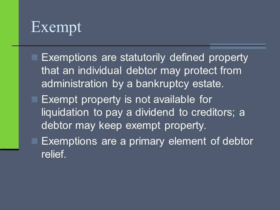 Exempt Exemptions are statutorily defined property that an individual debtor may protect from administration by a bankruptcy estate.
